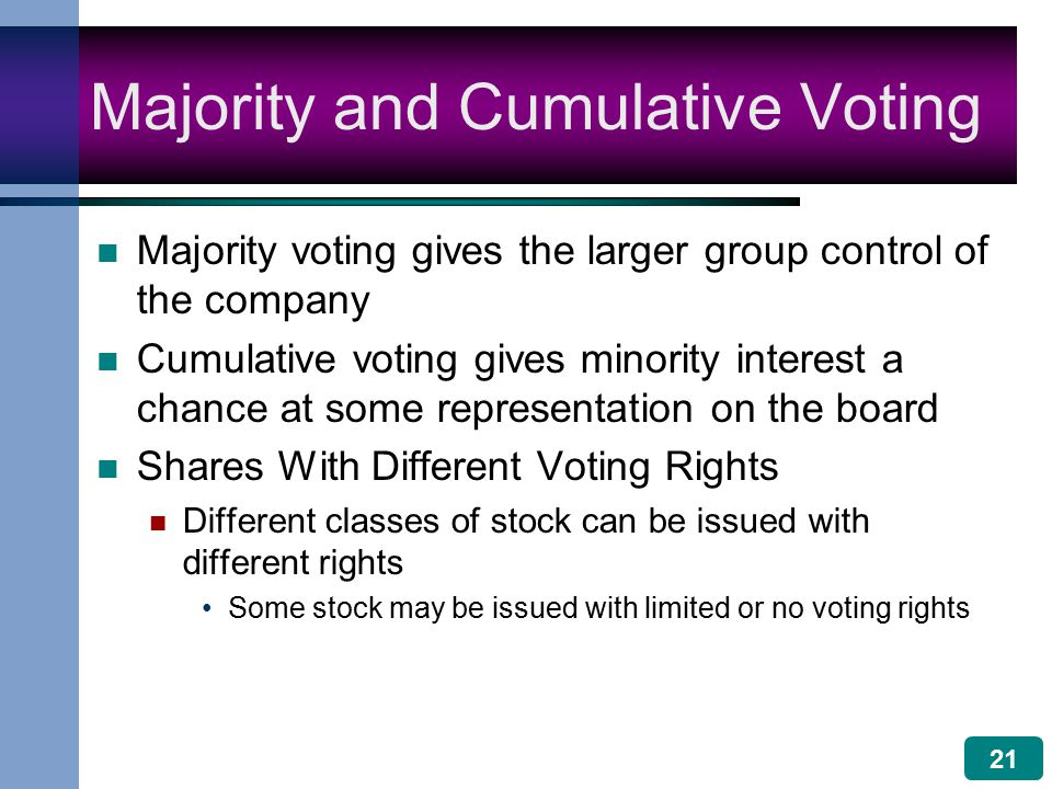 21 Majority and Cumulative Voting Majority voting gives the larger group control of the company Cumulative voting gives minority interest a chance at