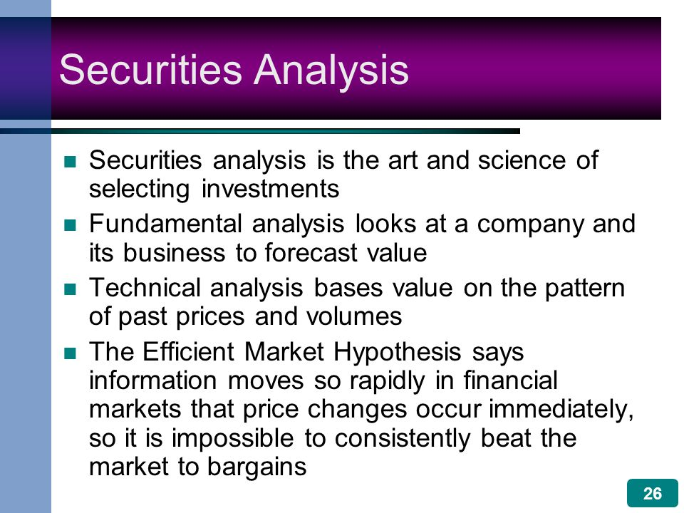 26 Securities Analysis Securities analysis is the art and science of selecting investments Fundamental analysis looks at a company and its business to forecast value Technical analysis bases value on the pattern of past prices and volumes The Efficient Market Hypothesis says information moves so rapidly in financial markets that price changes occur immediately, so it is impossible to consistently beat the market to bargains