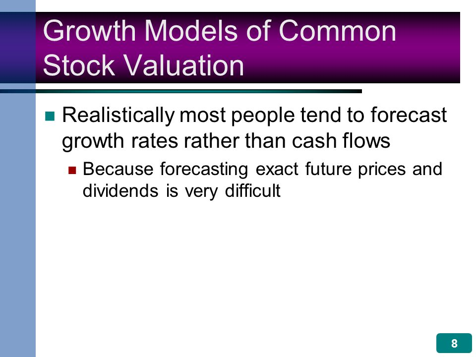 8 Growth Models of Common Stock Valuation Realistically most people tend to forecast growth rates rather than cash flows Because forecasting exact future prices and dividends is very difficult
