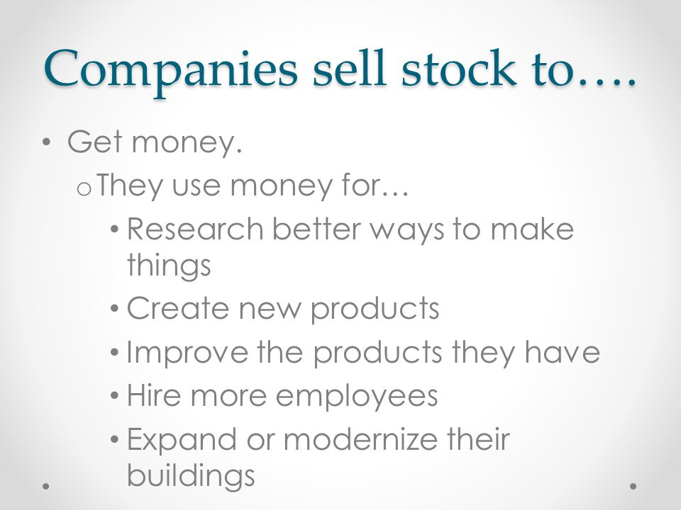 Companies sell stock to…. Get money.