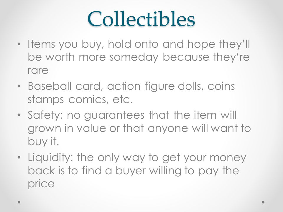 Collectibles Items you buy, hold onto and hope they'll be worth more someday because they're rare Baseball card, action figure dolls, coins stamps comics, etc.