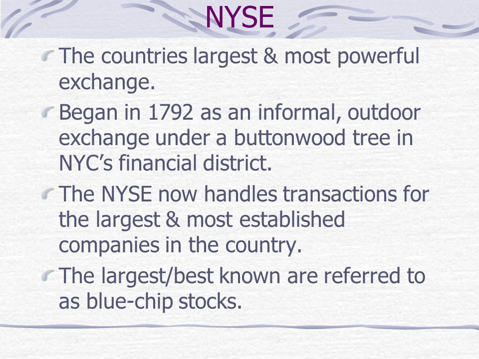 The countries largest & most powerful exchange. Began in 1792 as an informal, outdoor exchange under a buttonwood tree in NYC's financial district. Th