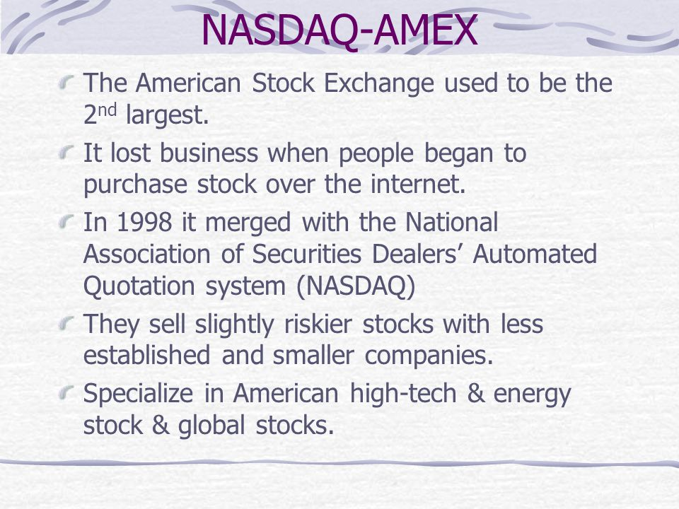 NASDAQ-AMEX The American Stock Exchange used to be the 2 nd largest. It lost business when people began to purchase stock over the internet. In 1998 i