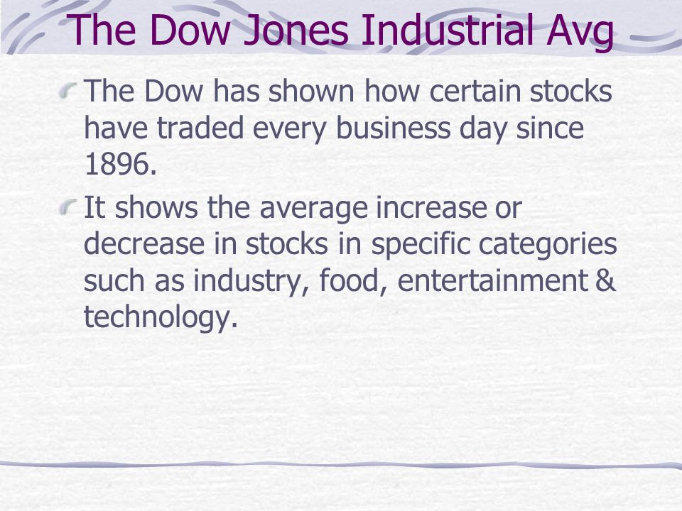 The Dow Jones Industrial Avg The Dow has shown how certain stocks have traded every business day since 1896. It shows the average increase or decrease