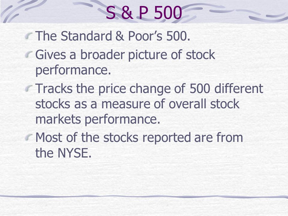 S & P 500 The Standard & Poor's 500. Gives a broader picture of stock performance. Tracks the price change of 500 different stocks as a measure of ove