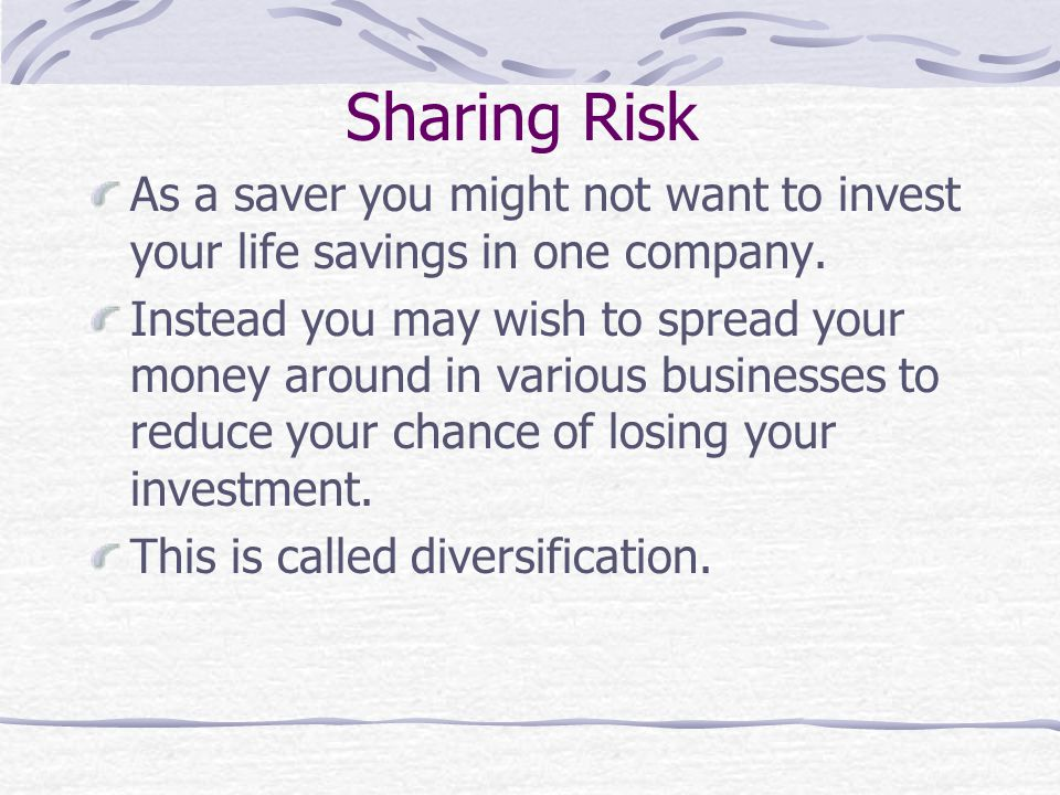Sharing Risk As a saver you might not want to invest your life savings in one company. Instead you may wish to spread your money around in various bus