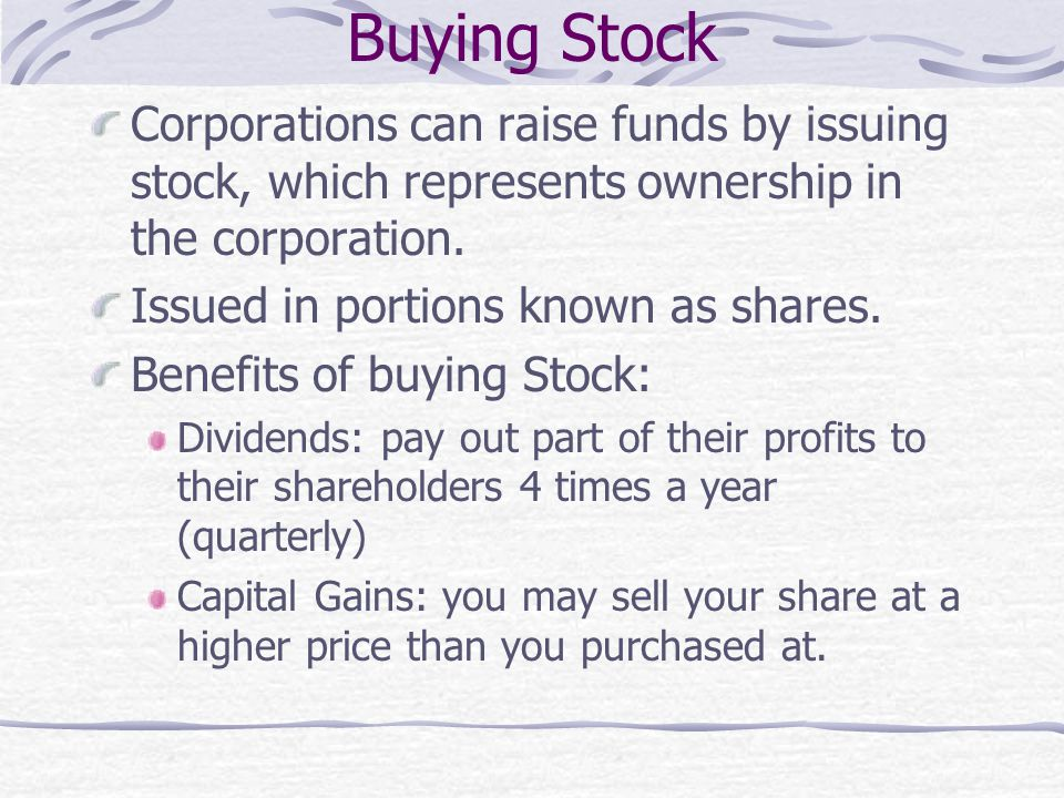 Buying Stock Corporations can raise funds by issuing stock, which represents ownership in the corporation. Issued in portions known as shares. Benefit