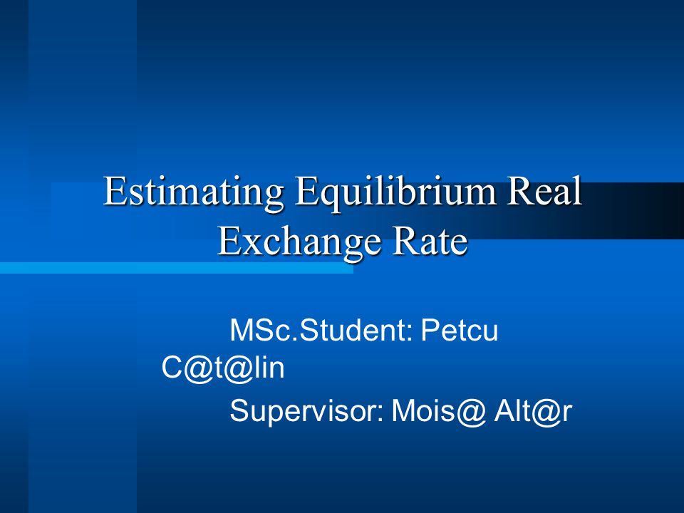Estimating Equilibrium Real Exchange Rate MSc.Student: Petcu C@t@lin Supervisor: Mois@ Alt@r