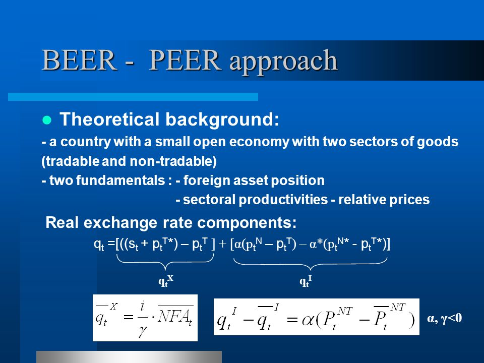 BEER - PEER approach Theoretical background: - a country with a small open economy with two sectors of goods (tradable and non-tradable) - two fundamentals : - foreign asset position - sectoral productivities - relative prices Real exchange rate components: q t =[((s t + p t T *) – p t T ] + [α(p t N – p t T ) – α*(p t N * - p t T *)] qtXqtX qtIqtI α, γ<0