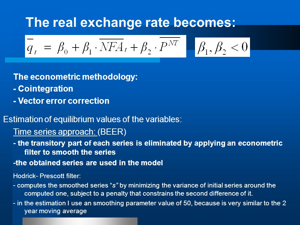 The real exchange rate becomes: The econometric methodology: - Cointegration - Vector error correction Time series approach: (BEER) - the transitory part of each series is eliminated by applying an econometric filter to smooth the series -the obtained series are used in the model Hodrick- Prescott filter: - computes the smoothed series s by minimizing the variance of initial series around the computed one, subject to a penalty that constrains the second difference of it.