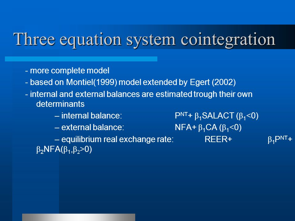 Three equation system cointegration - more complete model - based on Montiel(1999) model extended by Egert (2002) - internal and external balances are estimated trough their own determinants – internal balance: P NT + β 1 SALACT ( β 1 <0) – external balance: NFA+ β 1 CA ( β 1 <0) – equilibrium real exchange rate: REER+ β 1 P NT + β 2 NFA( β 1, β 2 >0)