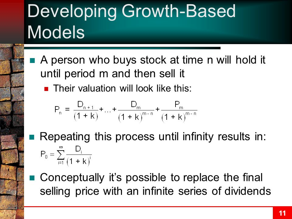 11 Developing Growth-Based Models A person who buys stock at time n will hold it until period m and then sell it Their valuation will look like this: Repeating this process until infinity results in: Conceptually it's possible to replace the final selling price with an infinite series of dividends