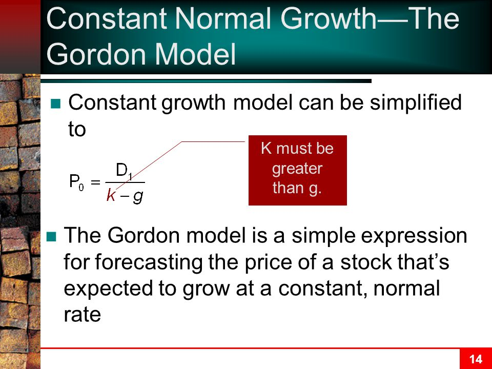 14 Constant Normal Growth—The Gordon Model Constant growth model can be simplified to K must be greater than g. The Gordon model is a simple expressio