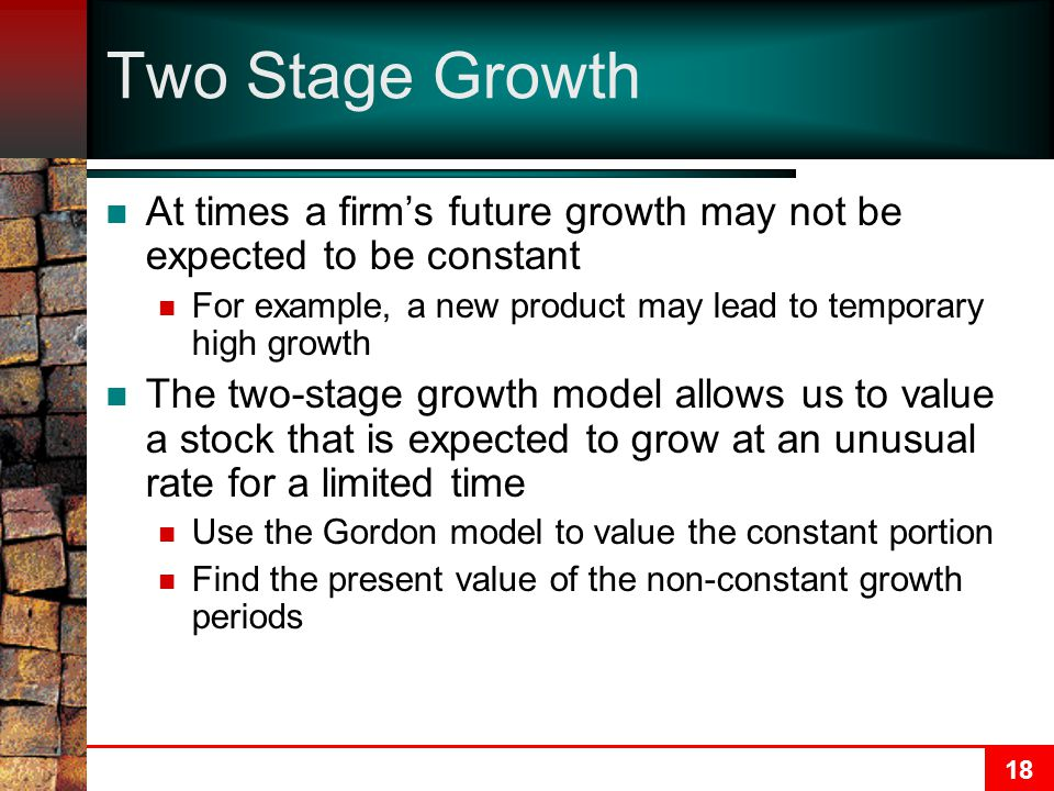18 Two Stage Growth At times a firm's future growth may not be expected to be constant For example, a new product may lead to temporary high growth Th