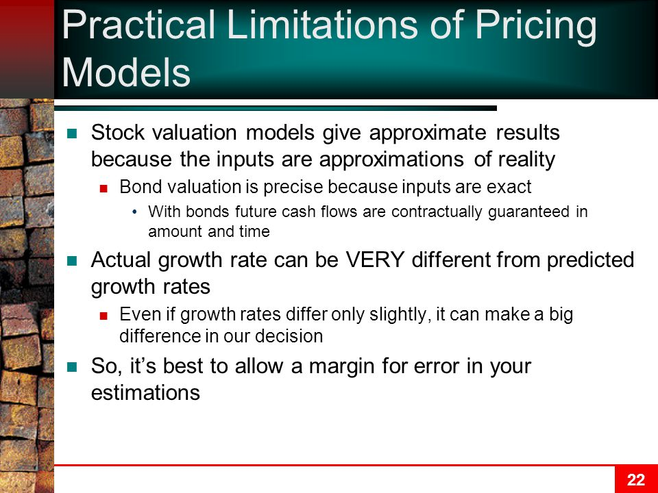 22 Practical Limitations of Pricing Models Stock valuation models give approximate results because the inputs are approximations of reality Bond valua