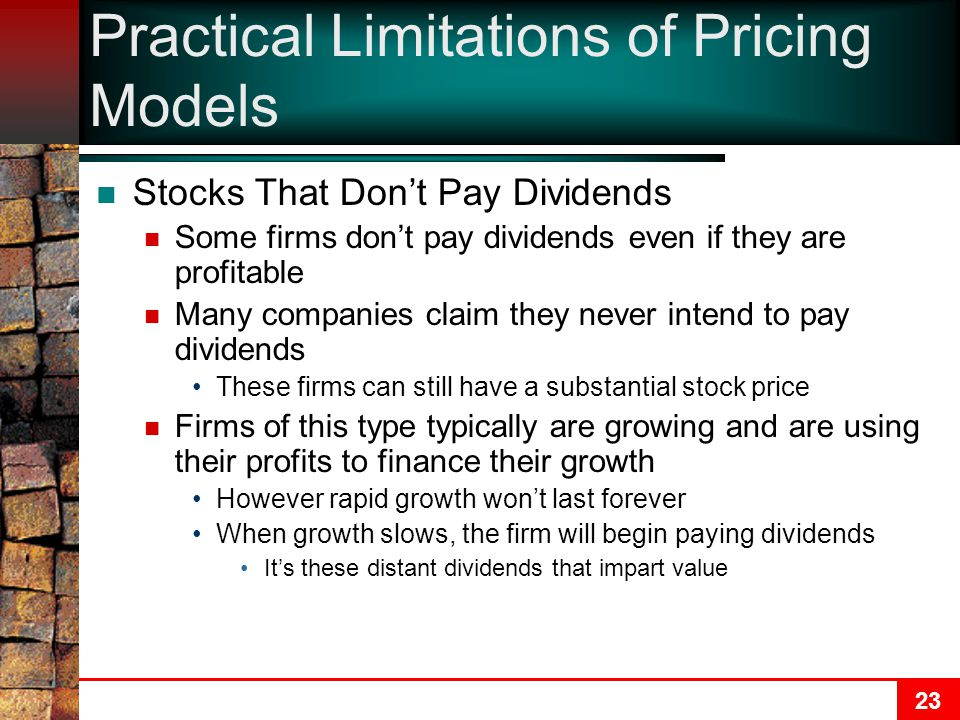 23 Practical Limitations of Pricing Models Stocks That Don't Pay Dividends Some firms don't pay dividends even if they are profitable Many companies claim they never intend to pay dividends These firms can still have a substantial stock price Firms of this type typically are growing and are using their profits to finance their growth However rapid growth won't last forever When growth slows, the firm will begin paying dividends It's these distant dividends that impart value