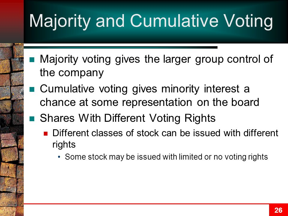 26 Majority and Cumulative Voting Majority voting gives the larger group control of the company Cumulative voting gives minority interest a chance at some representation on the board Shares With Different Voting Rights Different classes of stock can be issued with different rights Some stock may be issued with limited or no voting rights