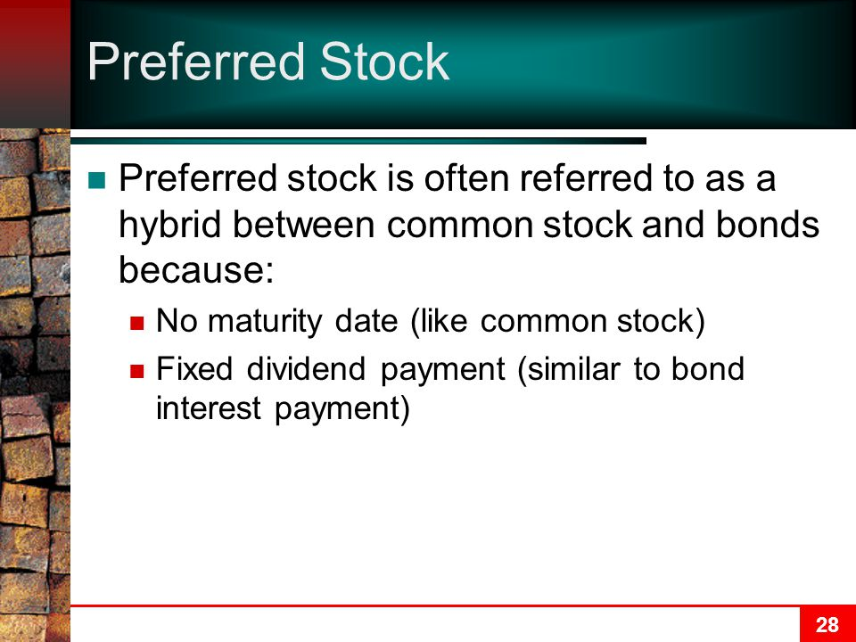 28 Preferred Stock Preferred stock is often referred to as a hybrid between common stock and bonds because: No maturity date (like common stock) Fixed dividend payment (similar to bond interest payment)