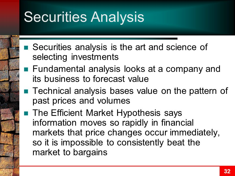 32 Securities Analysis Securities analysis is the art and science of selecting investments Fundamental analysis looks at a company and its business to forecast value Technical analysis bases value on the pattern of past prices and volumes The Efficient Market Hypothesis says information moves so rapidly in financial markets that price changes occur immediately, so it is impossible to consistently beat the market to bargains
