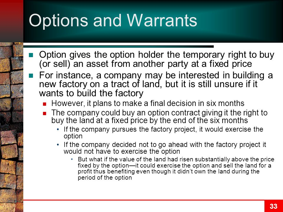 33 Options and Warrants Option gives the option holder the temporary right to buy (or sell) an asset from another party at a fixed price For instance, a company may be interested in building a new factory on a tract of land, but it is still unsure if it wants to build the factory However, it plans to make a final decision in six months The company could buy an option contract giving it the right to buy the land at a fixed price by the end of the six months If the company pursues the factory project, it would exercise the option If the company decided not to go ahead with the factory project it would not have to exercise the option But what if the value of the land had risen substantially above the price fixed by the option—it could exercise the option and sell the land for a profit thus benefiting even though it didn't own the land during the period of the option