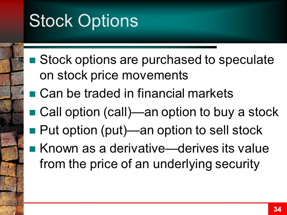 34 Stock Options Stock options are purchased to speculate on stock price movements Can be traded in financial markets Call option (call)—an option to buy a stock Put option (put)—an option to sell stock Known as a derivative—derives its value from the price of an underlying security