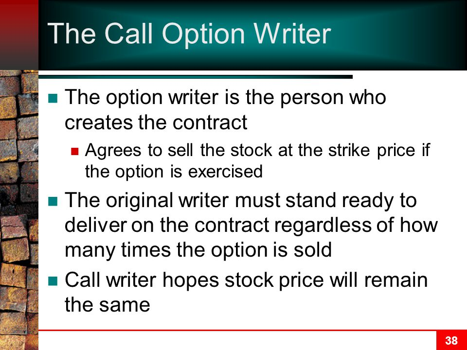 38 The Call Option Writer The option writer is the person who creates the contract Agrees to sell the stock at the strike price if the option is exerc