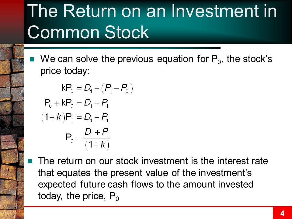 4 The Return on an Investment in Common Stock We can solve the previous equation for P 0, the stock's price today: The return on our stock investment is the interest rate that equates the present value of the investment's expected future cash flows to the amount invested today, the price, P 0