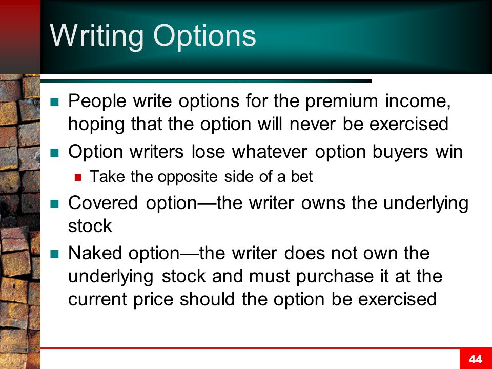 44 Writing Options People write options for the premium income, hoping that the option will never be exercised Option writers lose whatever option buyers win Take the opposite side of a bet Covered option—the writer owns the underlying stock Naked option—the writer does not own the underlying stock and must purchase it at the current price should the option be exercised