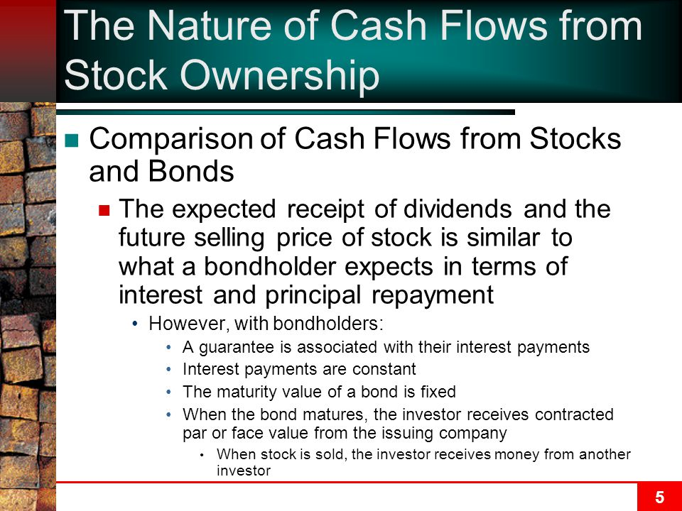 5 The Nature of Cash Flows from Stock Ownership Comparison of Cash Flows from Stocks and Bonds The expected receipt of dividends and the future sellin