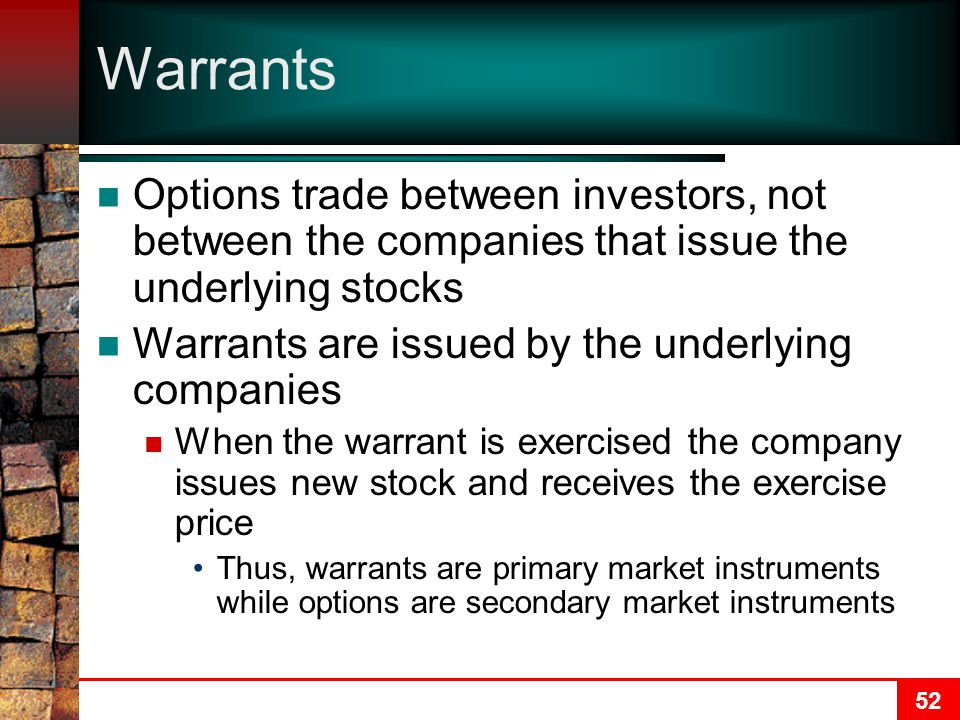 52 Warrants Options trade between investors, not between the companies that issue the underlying stocks Warrants are issued by the underlying companies When the warrant is exercised the company issues new stock and receives the exercise price Thus, warrants are primary market instruments while options are secondary market instruments