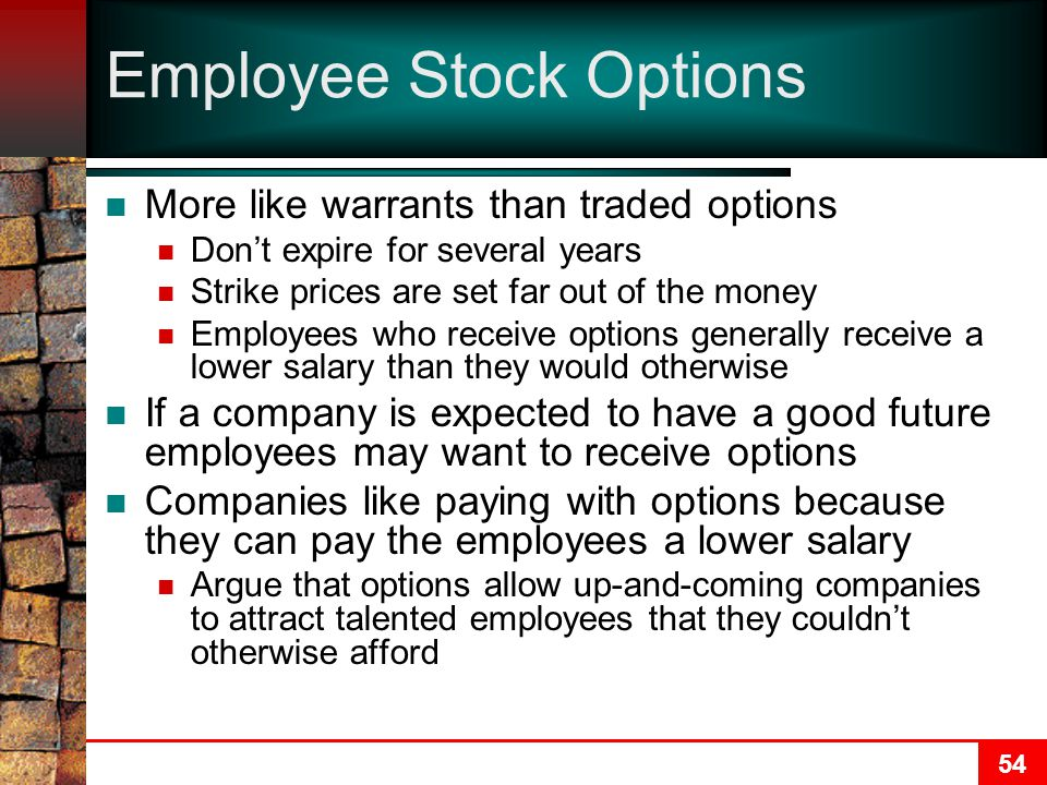 54 Employee Stock Options More like warrants than traded options Don't expire for several years Strike prices are set far out of the money Employees who receive options generally receive a lower salary than they would otherwise If a company is expected to have a good future employees may want to receive options Companies like paying with options because they can pay the employees a lower salary Argue that options allow up-and-coming companies to attract talented employees that they couldn't otherwise afford