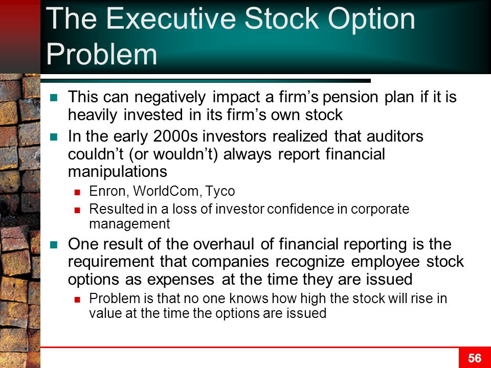 56 The Executive Stock Option Problem This can negatively impact a firm's pension plan if it is heavily invested in its firm's own stock In the early 2000s investors realized that auditors couldn't (or wouldn't) always report financial manipulations Enron, WorldCom, Tyco Resulted in a loss of investor confidence in corporate management One result of the overhaul of financial reporting is the requirement that companies recognize employee stock options as expenses at the time they are issued Problem is that no one knows how high the stock will rise in value at the time the options are issued