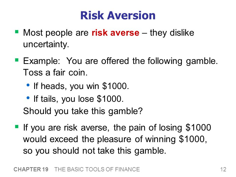 12 CHAPTER 19 THE BASIC TOOLS OF FINANCE Risk Aversion  Most people are risk averse – they dislike uncertainty.