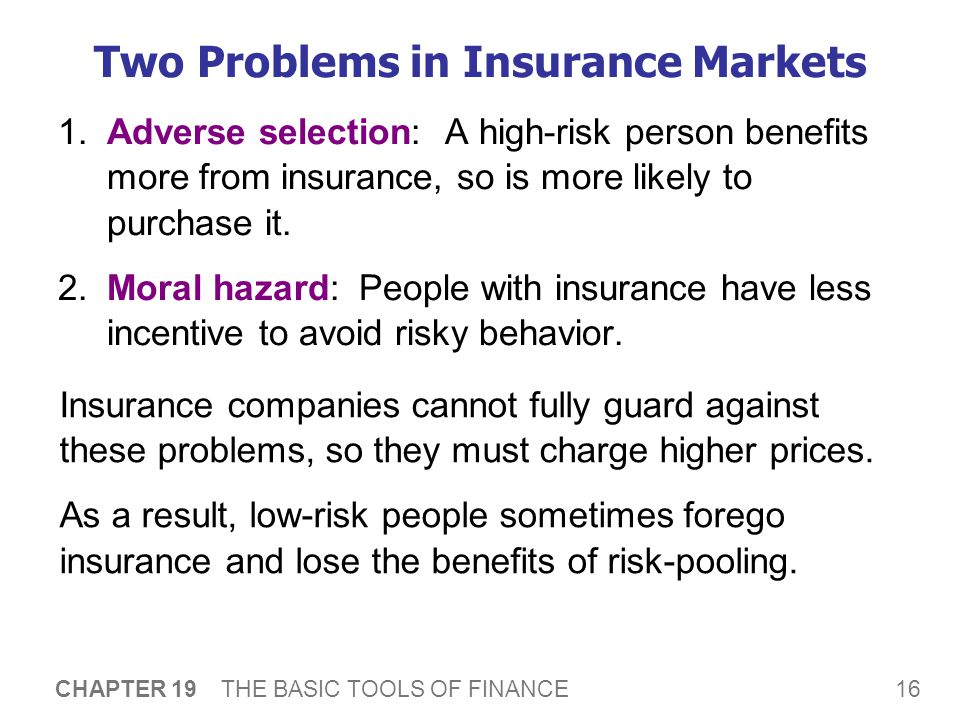 16 CHAPTER 19 THE BASIC TOOLS OF FINANCE Two Problems in Insurance Markets 1.Adverse selection: A high-risk person benefits more from insurance, so is more likely to purchase it.