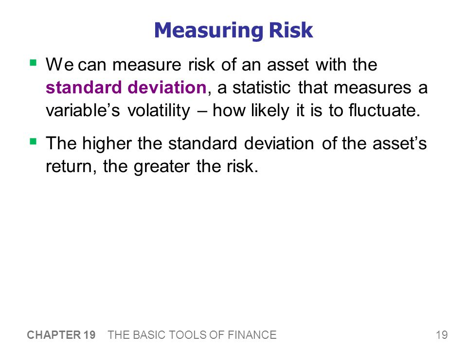 19 CHAPTER 19 THE BASIC TOOLS OF FINANCE Measuring Risk  We can measure risk of an asset with the standard deviation, a statistic that measures a variable's volatility – how likely it is to fluctuate.