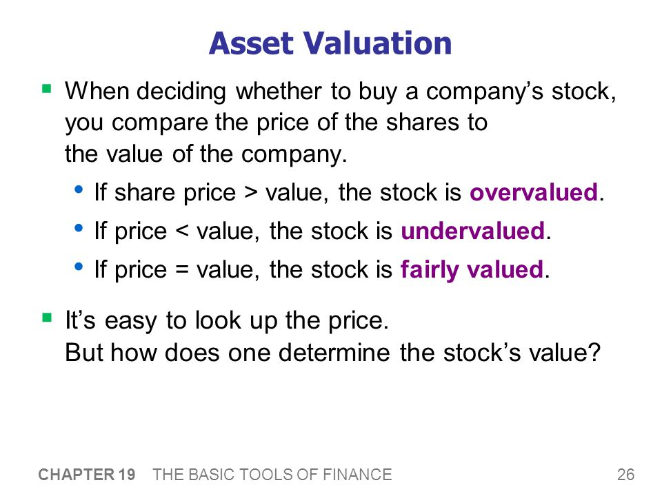 26 CHAPTER 19 THE BASIC TOOLS OF FINANCE Asset Valuation  When deciding whether to buy a company's stock, you compare the price of the shares to the value of the company.