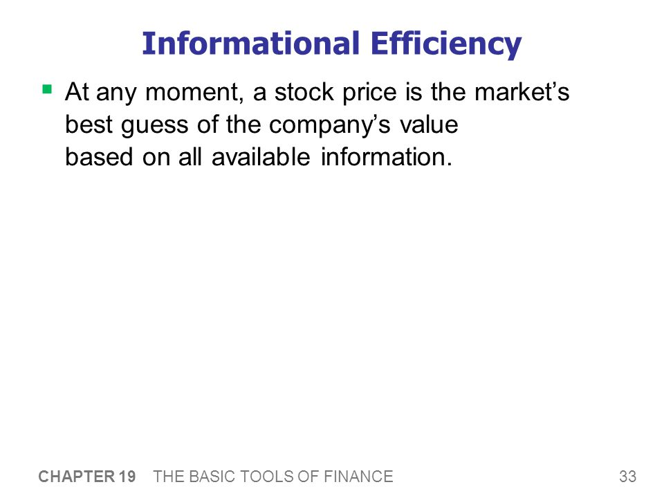 33 CHAPTER 19 THE BASIC TOOLS OF FINANCE Informational Efficiency  At any moment, a stock price is the market's best guess of the company's value based on all available information.