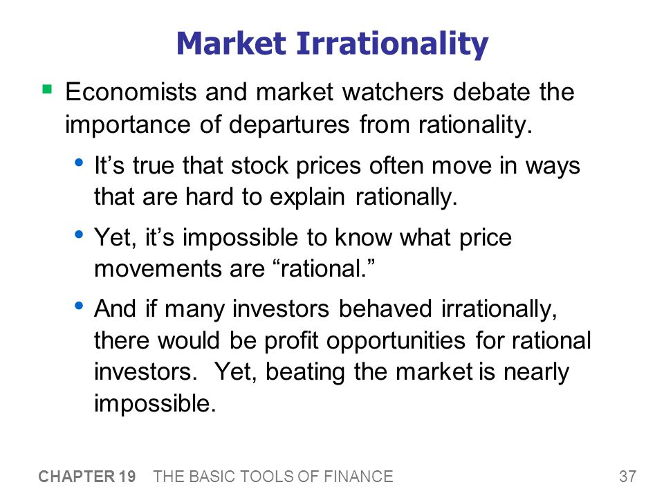 37 CHAPTER 19 THE BASIC TOOLS OF FINANCE Market Irrationality  Economists and market watchers debate the importance of departures from rationality.
