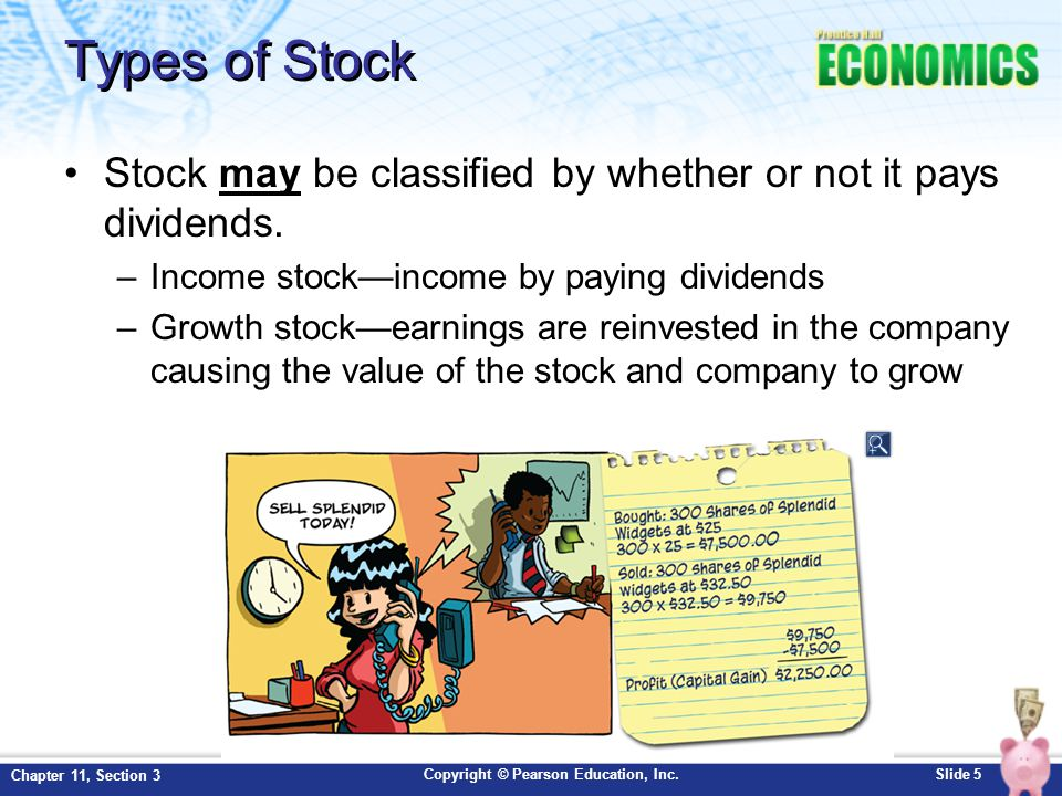 Copyright © Pearson Education, Inc.Slide 5 Chapter 11, Section 3 Types of Stock Stock may be classified by whether or not it pays dividends. –Income s
