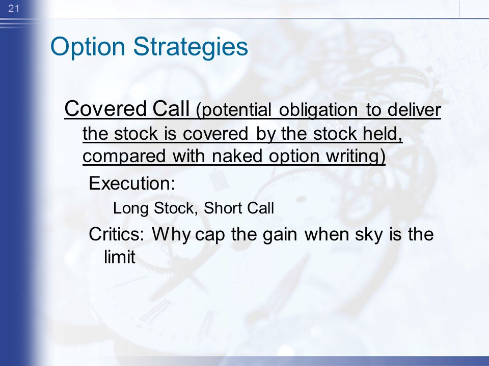 21 Option Strategies Covered Call (potential obligation to deliver the stock is covered by the stock held, compared with naked option writing) Execution: Long Stock, Short Call Critics: Why cap the gain when sky is the limit