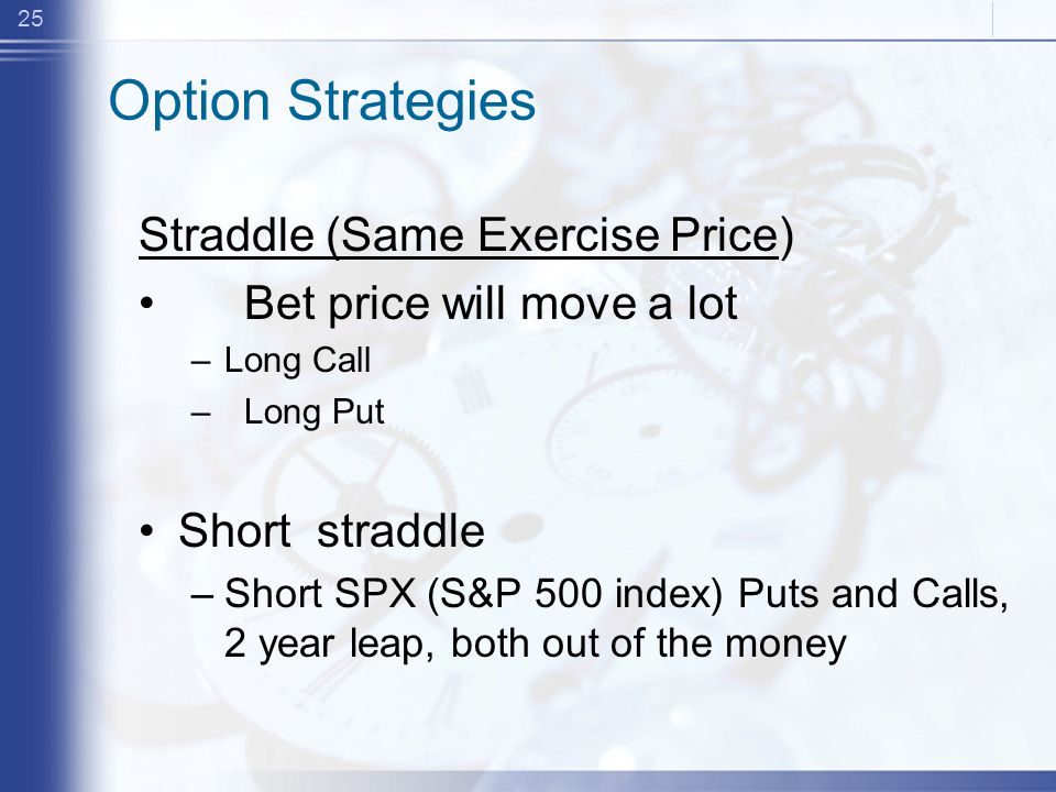 25 Option Strategies Straddle (Same Exercise Price) Bet price will move a lot –Long Call –Long Put Short straddle –Short SPX (S&P 500 index) Puts and Calls, 2 year leap, both out of the money