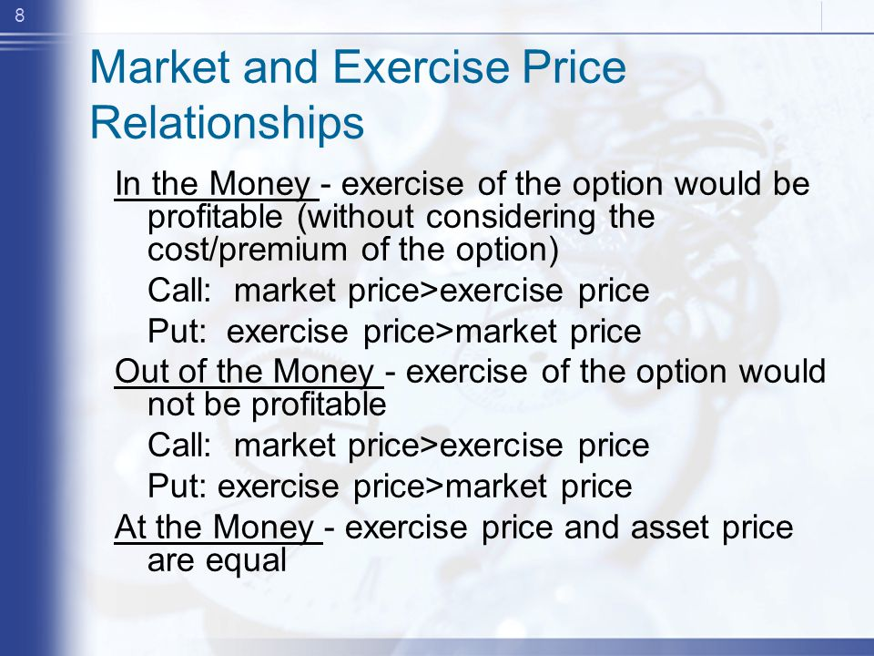 8 Market and Exercise Price Relationships In the Money - exercise of the option would be profitable (without considering the cost/premium of the option) Call: market price>exercise price Put: exercise price>market price Out of the Money - exercise of the option would not be profitable Call: market price>exercise price Put: exercise price>market price At the Money - exercise price and asset price are equal