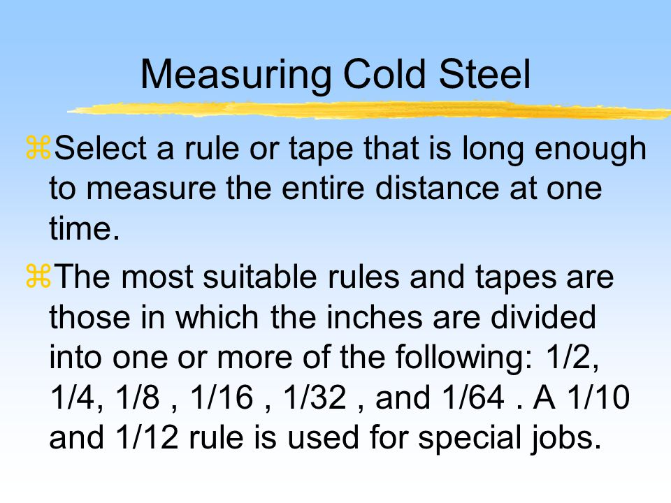 Measuring Cold Steel zSelect a rule or tape that is long enough to measure the entire distance at one time.