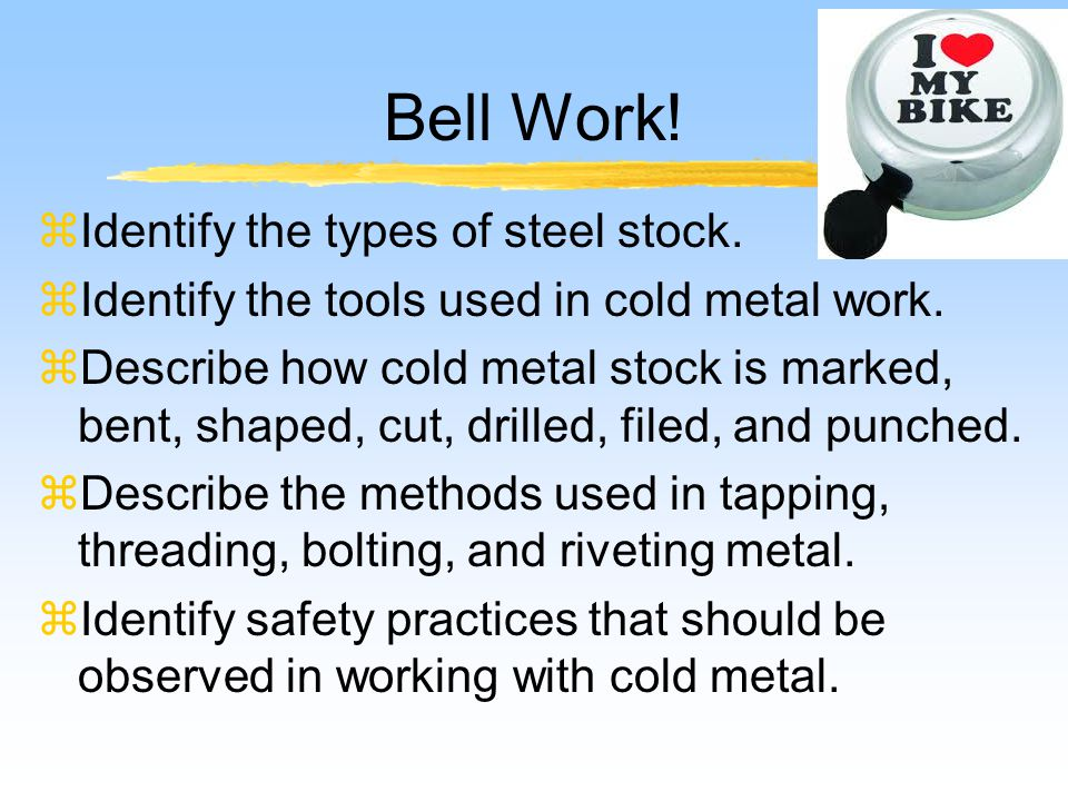 Bell Work.zIdentify the types of steel stock. zIdentify the tools used in cold metal work.