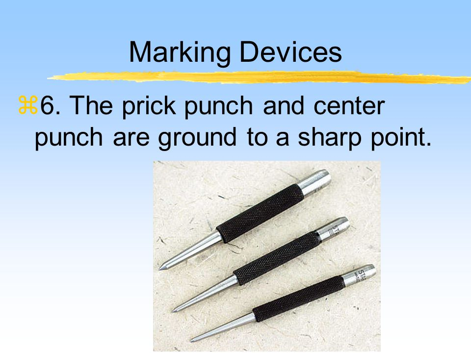 Marking Devices z6. The prick punch and center punch are ground to a sharp point.