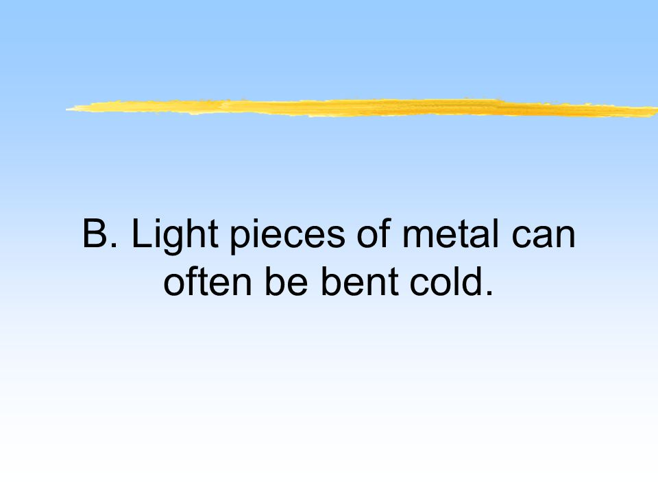 B. Light pieces of metal can often be bent cold.