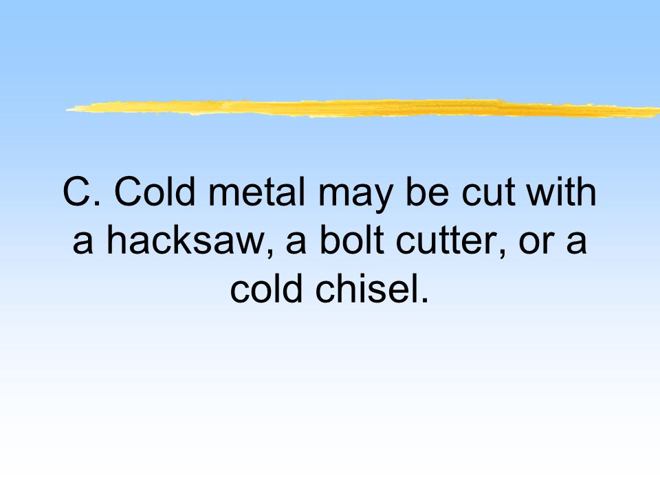 C. Cold metal may be cut with a hacksaw, a bolt cutter, or a cold chisel.