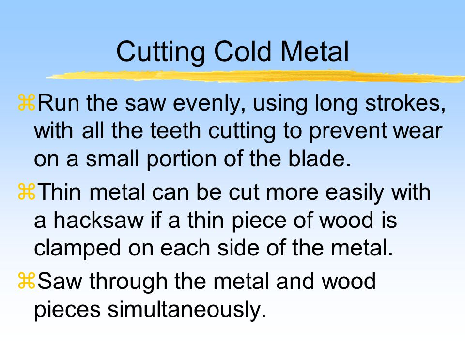 Cutting Cold Metal zRun the saw evenly, using long strokes, with all the teeth cutting to prevent wear on a small portion of the blade.