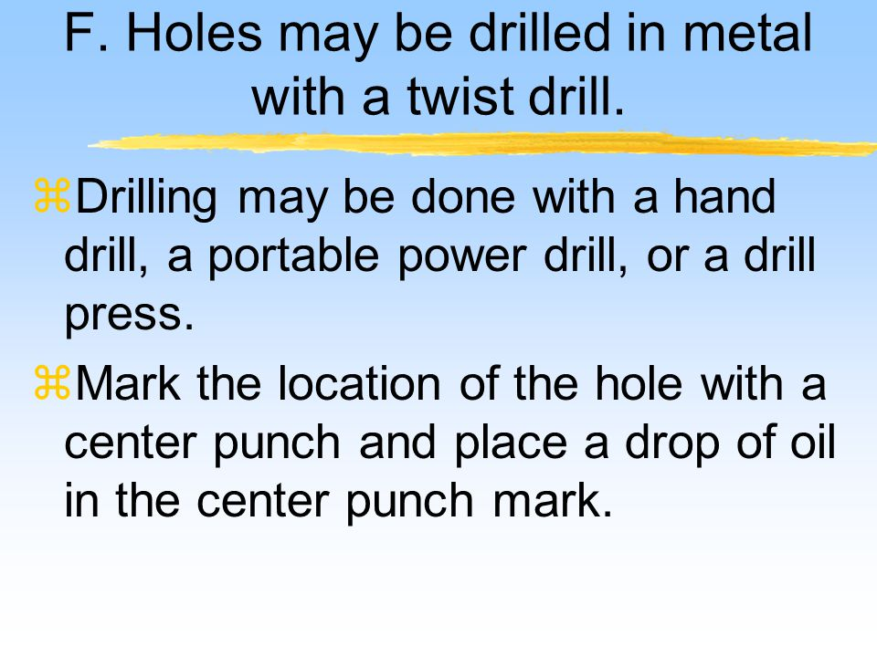 F.Holes may be drilled in metal with a twist drill.