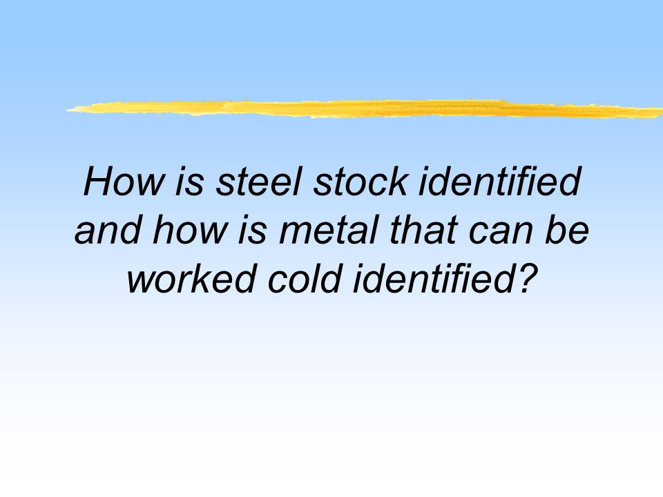 How is steel stock identified and how is metal that can be worked cold identified?